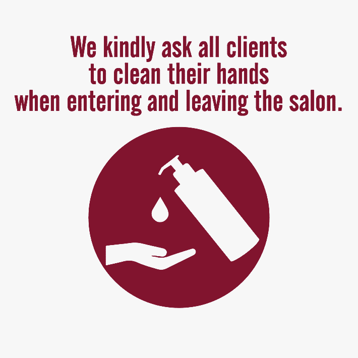 We kindly ask all clients to clean their hands when entering and leaving the salon